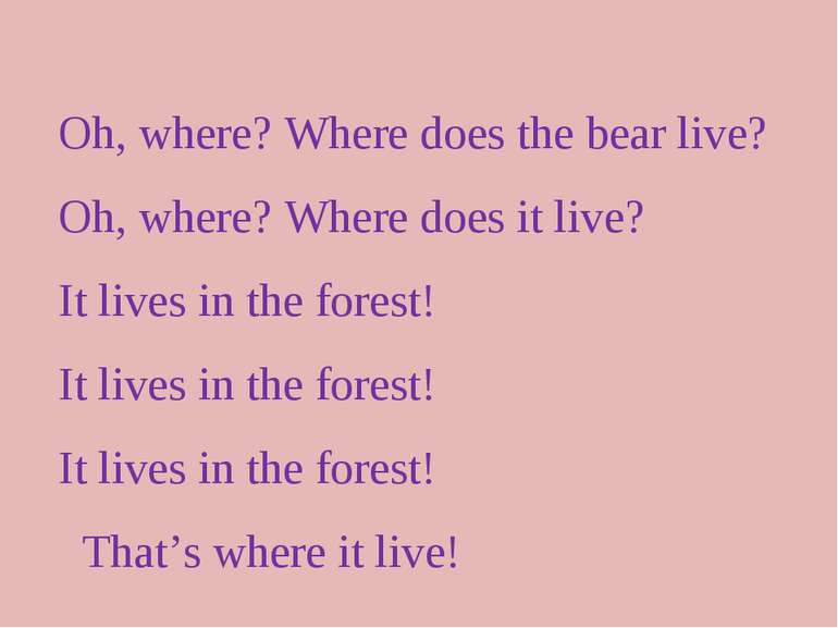 Oh, where? Where does the bear live? Oh, where? Where does it live? It lives ...