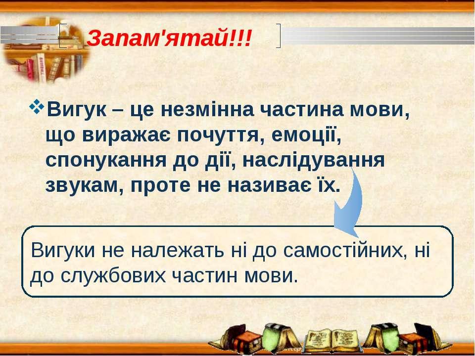 Запам'ятай!!! Вигук – це незмінна частина мови, що виражає почуття, емоції, с...