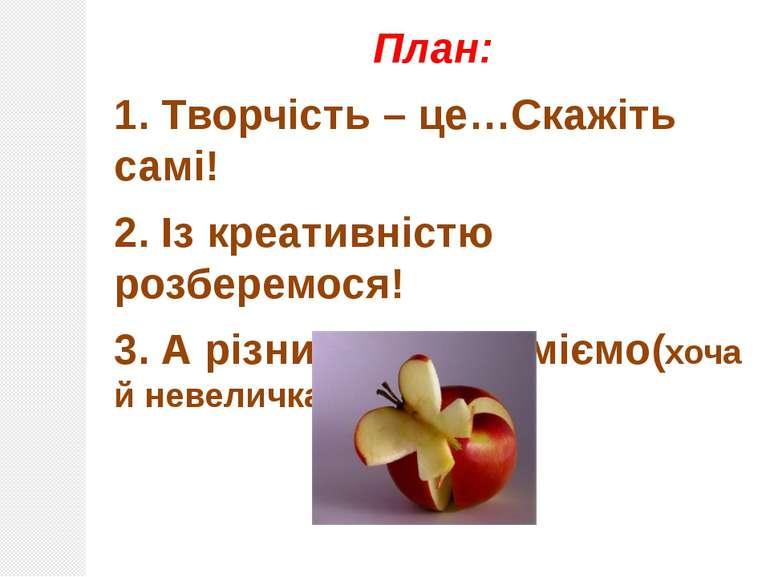 План: 1. Творчість – це…Скажіть самі! 2. Із креативністю розберемося! 3. А рі...