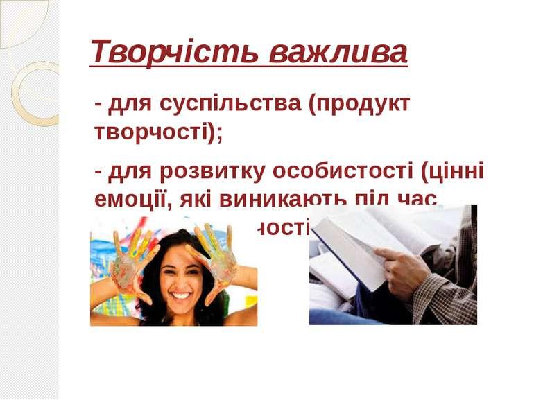 Творчість важлива - для суспільства (продукт творчості); - для розвитку особи...