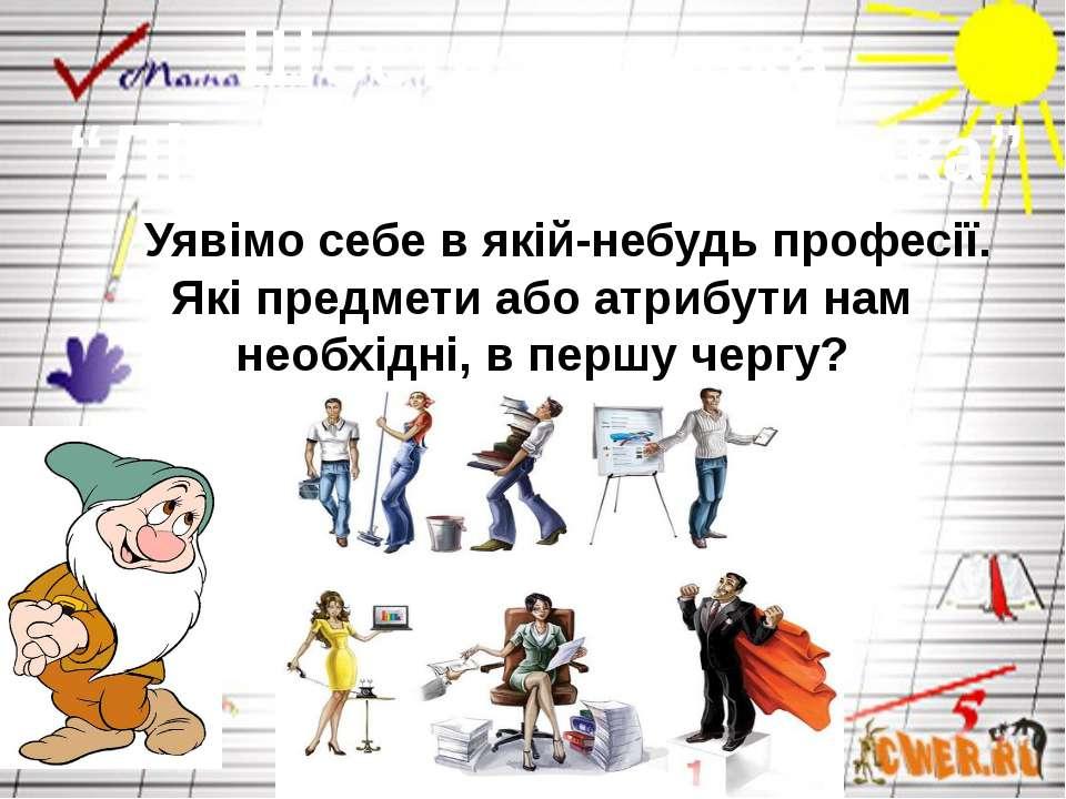 Уявімо себе в якій-небудь професії. Які предмети або атрибути нам необхідні, ...