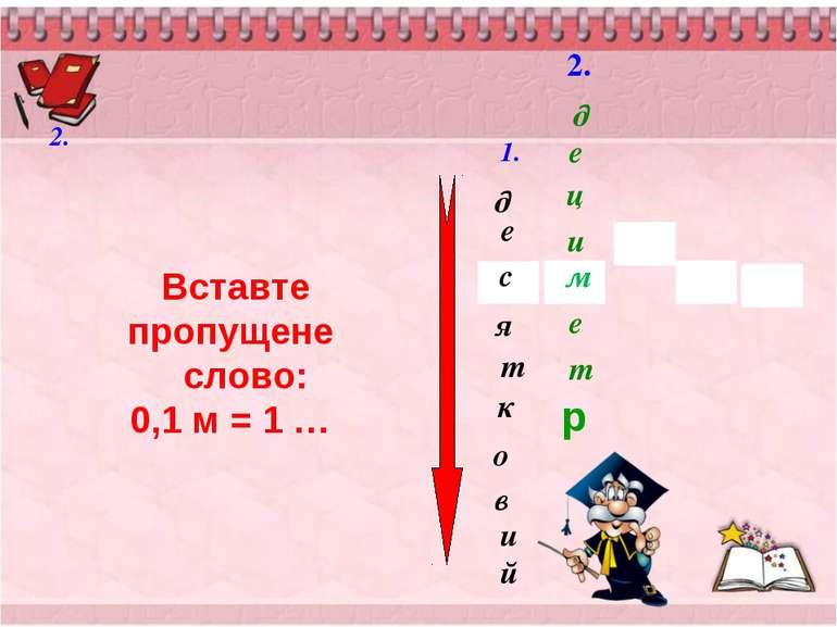 2. д о к т и е в я й с 2. 1. м д е ц и т е Вставте пропущене слово: 0,1 м = 1...