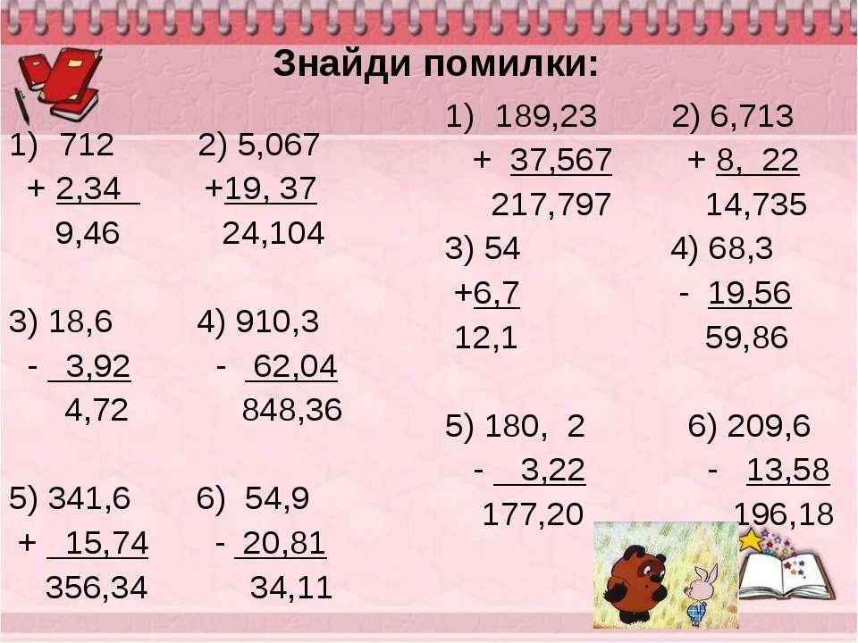 Знайди помилки: 712 2) 5,067 + 2,34 +19, 37 9,46 24,104 3) 18,6 4) 910,3 - 3,...