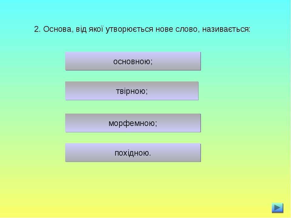 2. Основа, від якої утворюється нове слово, називається: основною; морфемною;...