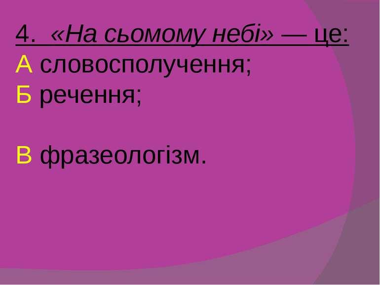 4. «На сьомому небі» — це: А словосполучення; Б речення; В фразеологізм.