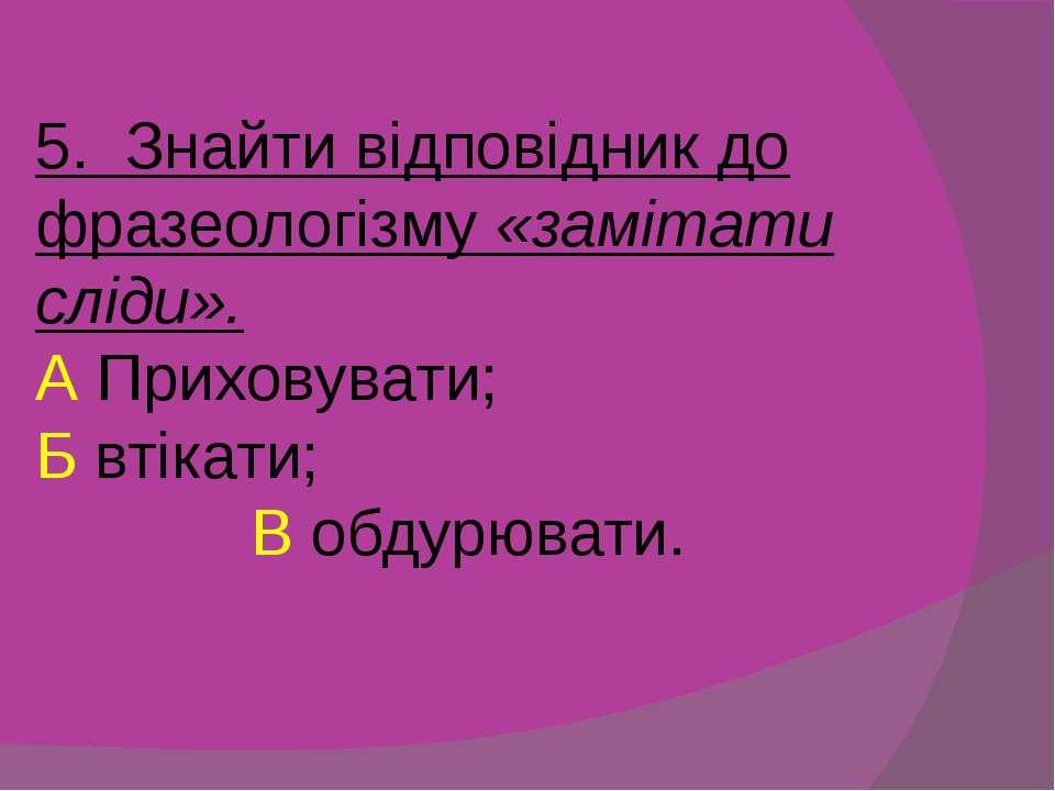 5. Знайти відповідник до фразеологізму «замітати сліди». А Приховувати; Б вті...