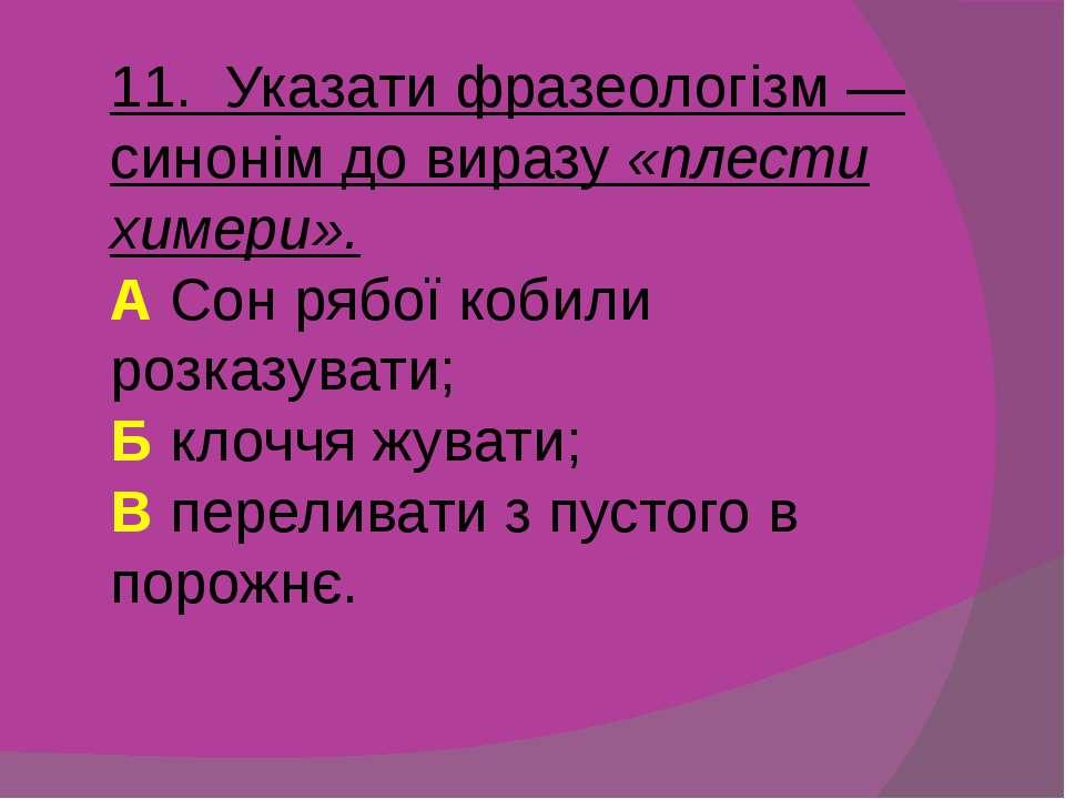 11. Указати фразеологізм — синонім до виразу «плести химери». А Сон рябої коб...