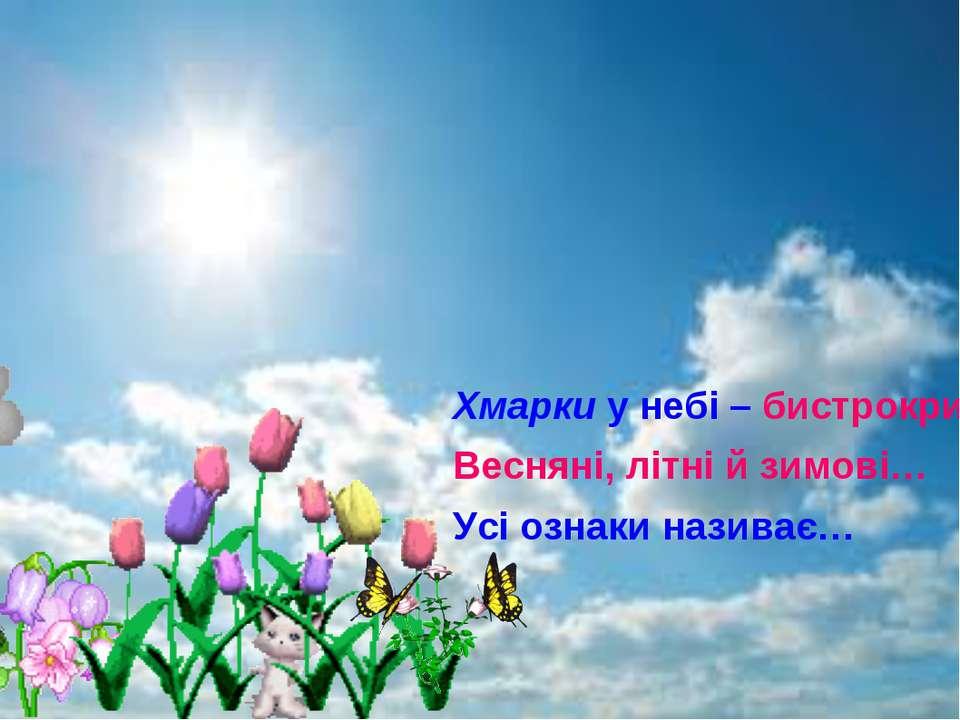 Хмарки у небі – бистрокрилі, Весняні, літні й зимові… Усі ознаки називає…