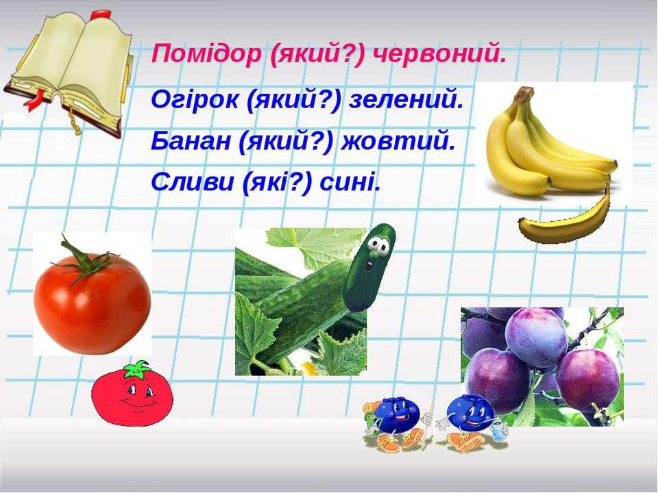 Помідор (який?) червоний. Огірок (який?) зелений. Банан (який?) жовтий. Сливи...