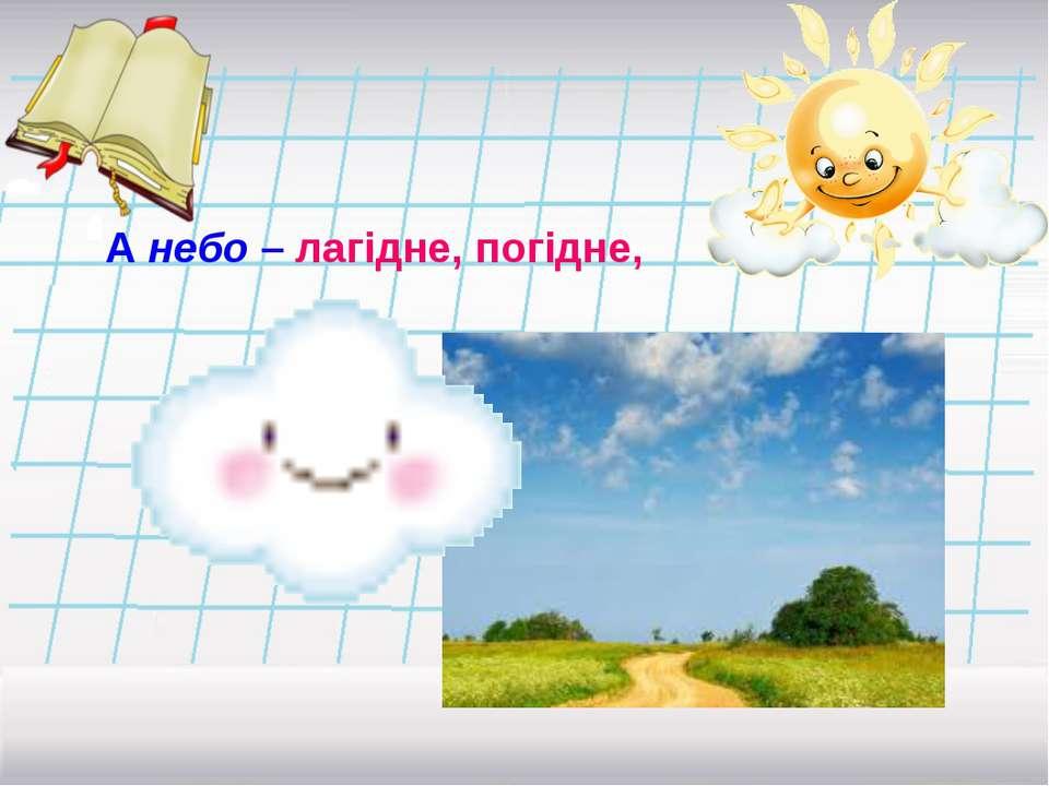 А небо – лагідне, погідне,