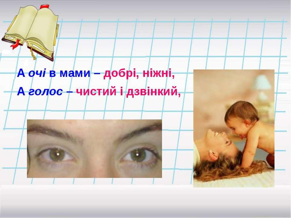 А очі в мами – добрі, ніжні, А голос – чистий і дзвінкий,