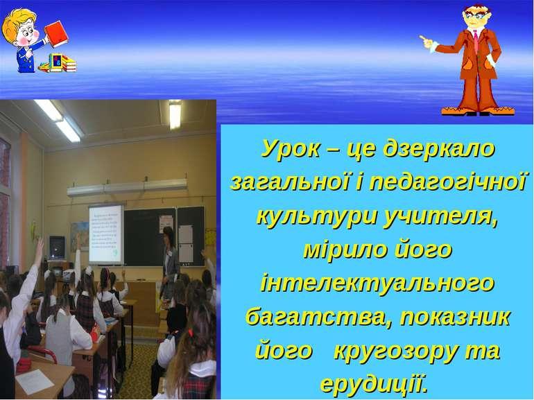 Урок – це дзеркало загальної і педагогічної культури учителя, мірило його інт...