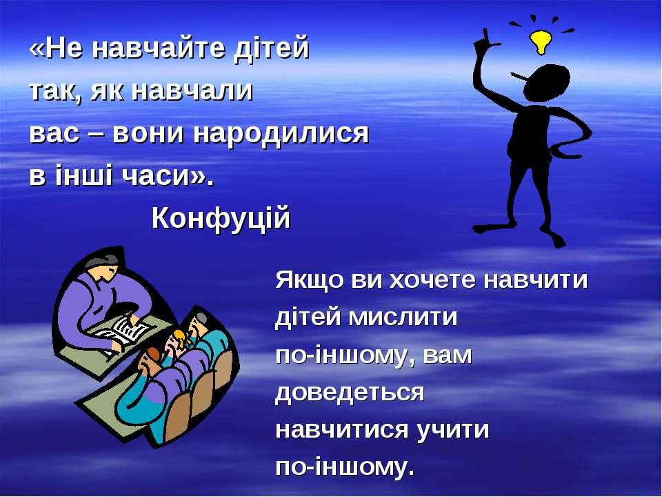 «Не навчайте дітей так, як навчали вас – вони народилися в інші часи». Конфуц...