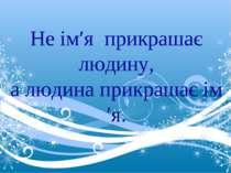 Не ім′я прикрашає людину, а людина прикрашає ім′я.