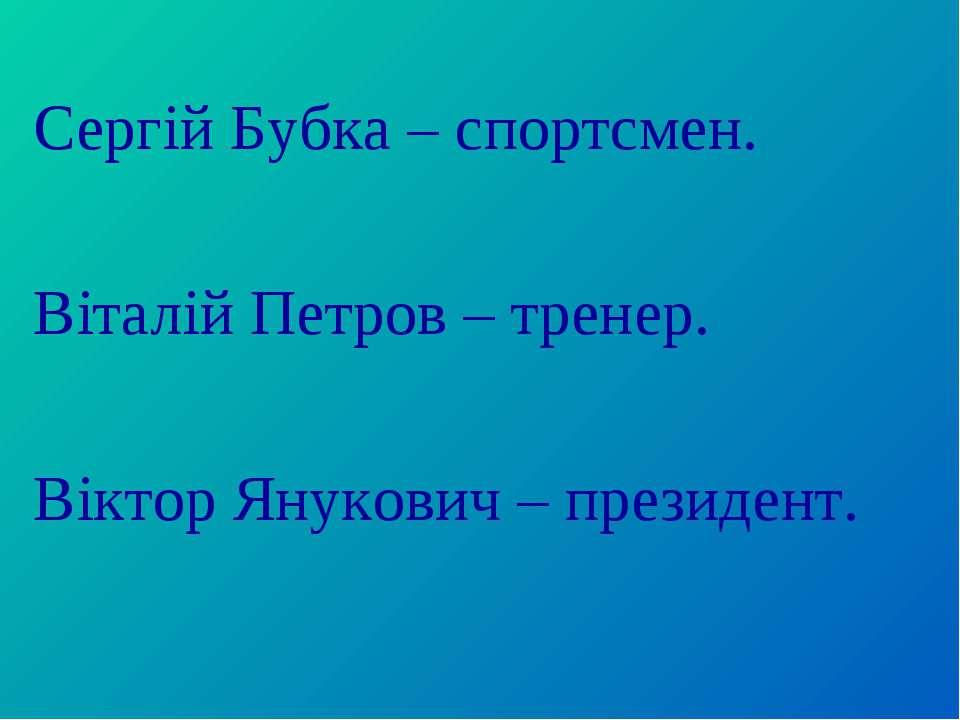 Сергій Бубка – спортсмен. Віталій Петров – тренер. Віктор Янукович – президент.