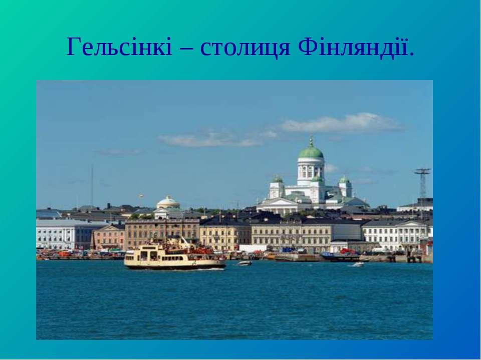 Гельсінкі – столиця Фінляндії.