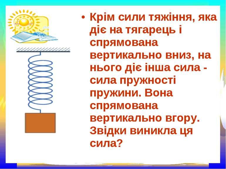 Крім сили тяжіння, яка діє на тягарець і спрямована вертикально вниз, на ньог...
