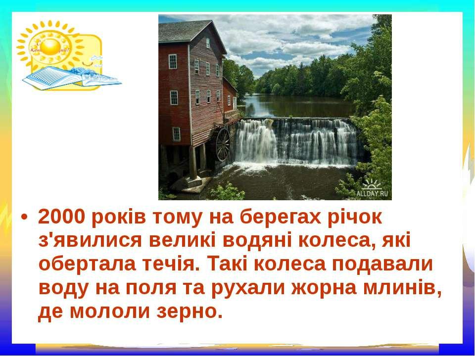 2000 років тому на берегах річок з'явилися великі водяні колеса, які обертала...