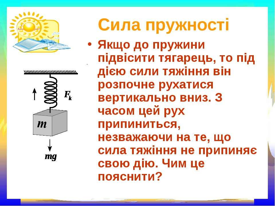 Сила пружності Якщо до пружини підвісити тягарець, то під дією сили тяжіння в...