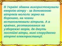 В Україні здавна використовували енергію вітру - за допомогою вітряків мололи...