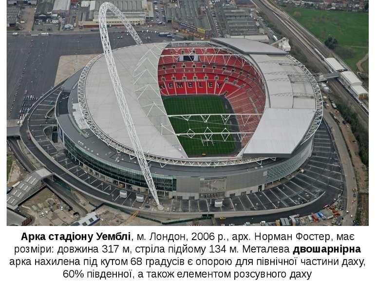 Арка стадіону Уемблі, м. Лондон, 2006 р., арх. Норман Фостер, має розміри: до...