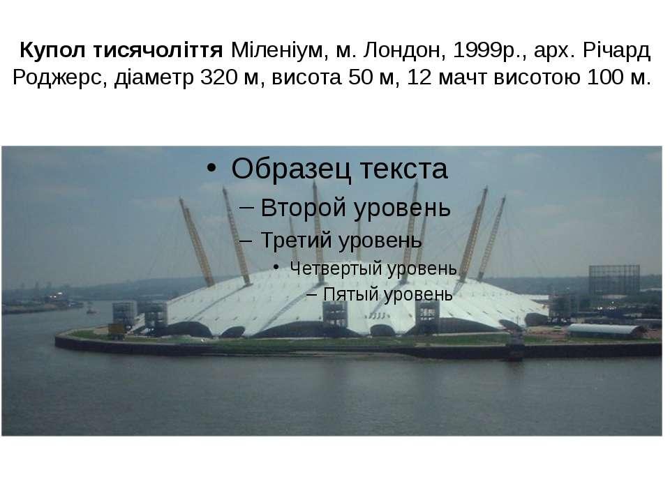 Купол тисячоліття Міленіум, м. Лондон, 1999р., арх. Річард Роджерс, діаметр 3...