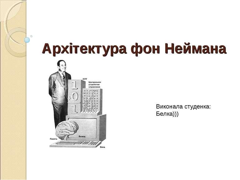 Архітектура фон Неймана Виконала студенка: Белка)))