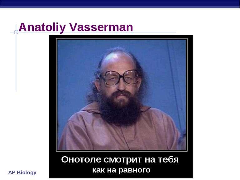 Anatoliy Vasserman Онотоле смотрит на тебя как на равного AP Biology