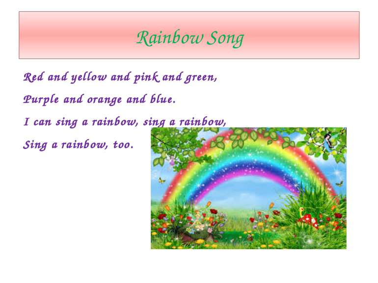 Rainbow Song Red and yellow and pink and green, Purple and orange and blue. I...