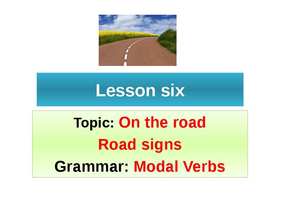 Lesson six Topic: On the road Road signs Grammar: Modal Verbs