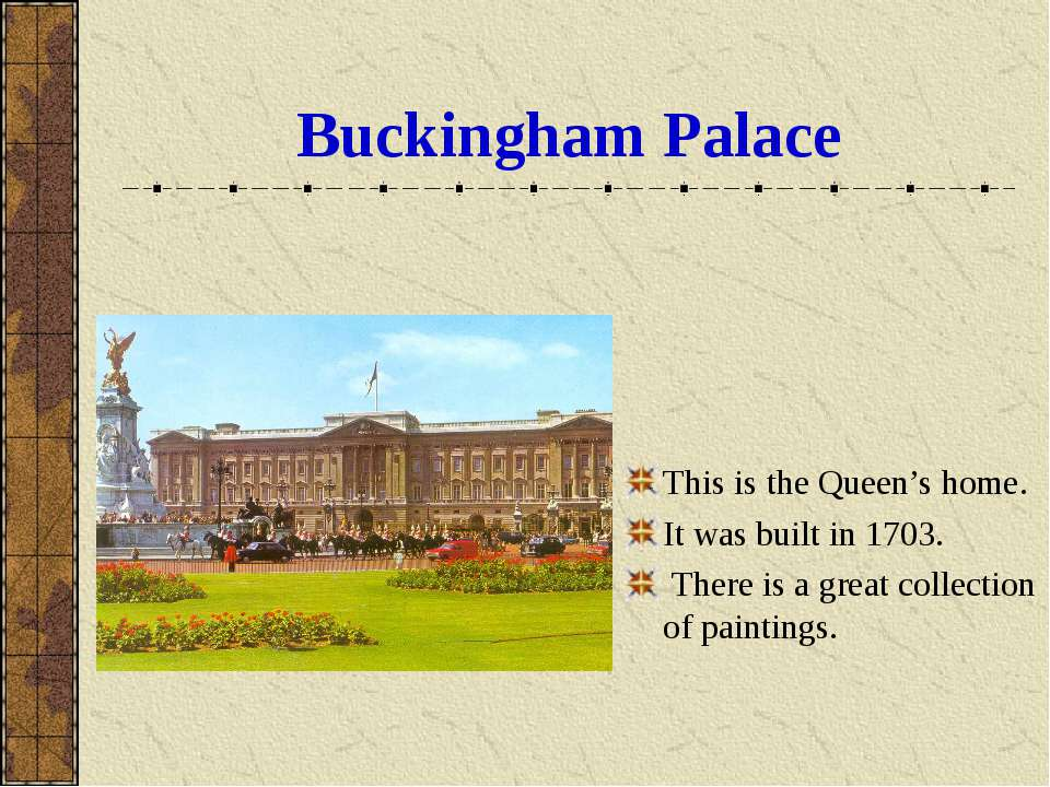 Buckingham Palace This is the Queen's home. It was built in 1703. There is a ...