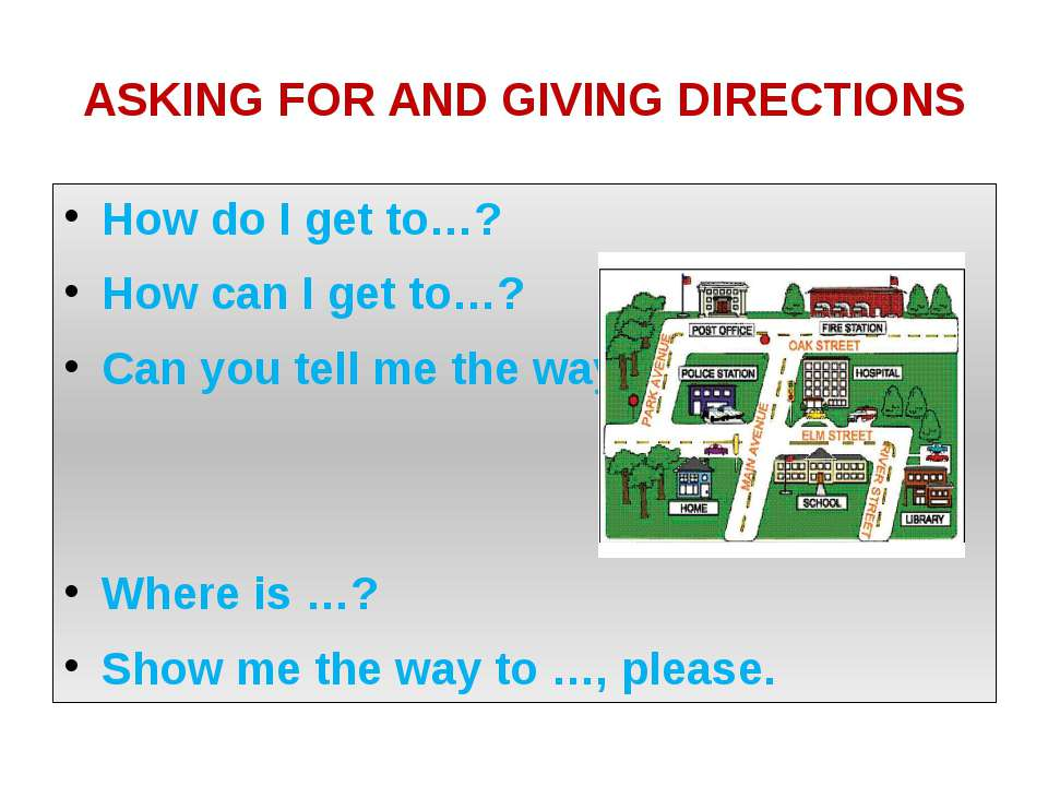 ASKING FOR AND GIVING DIRECTIONS How do I get to…? How can I get to…? Can you...