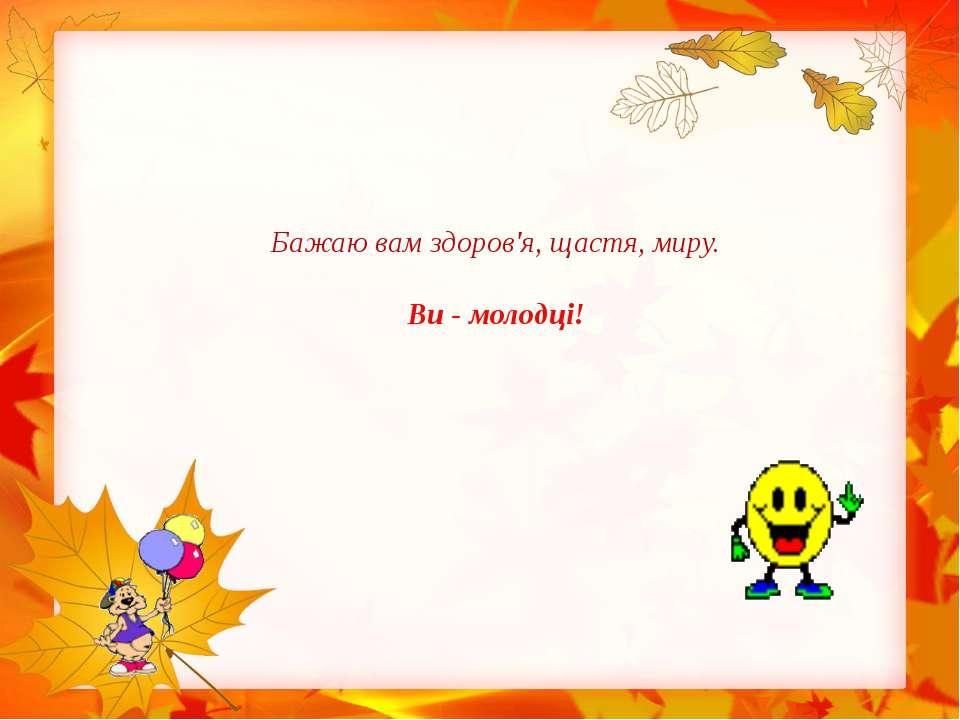 Бажаю вам здоров'я, щастя, миру. Ви - молодці!