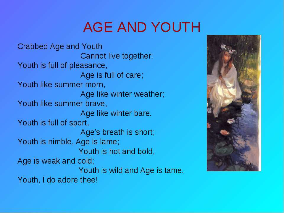 AGE AND YOUTH Crabbed Age and Youth Cannot live together: Youth is full of pl...