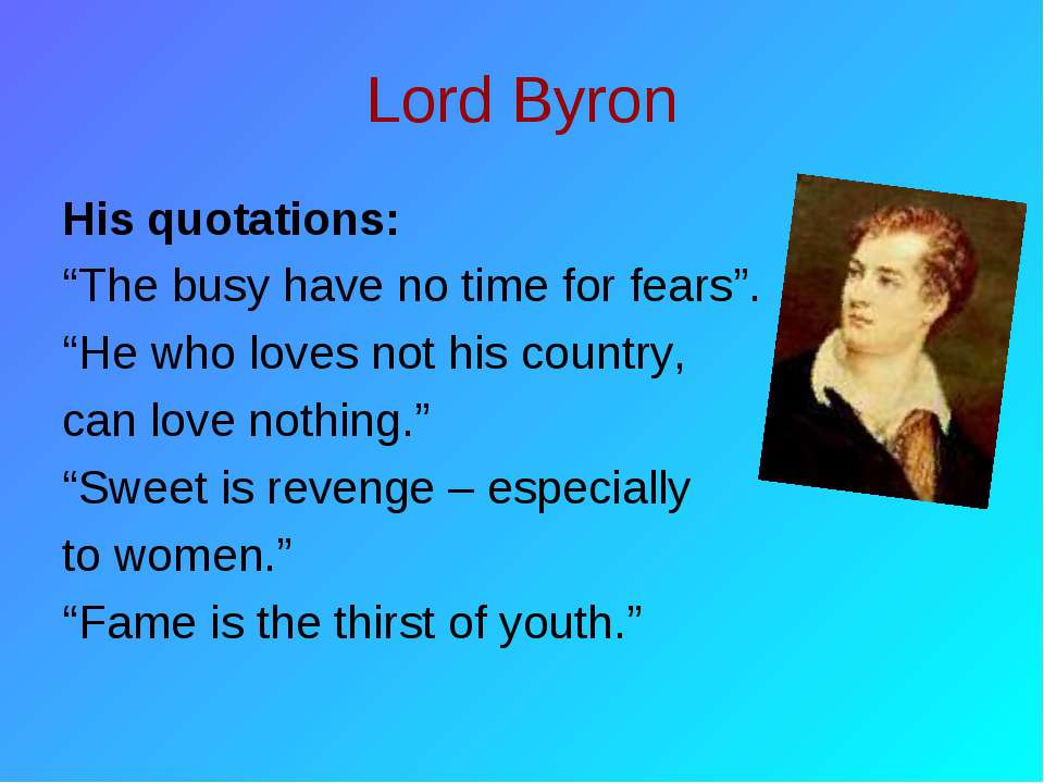 "Lord Byron His quotations: ""The busy have no time for fears"". ""He who loves n..."