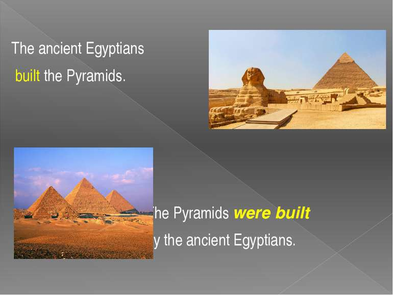 The ancient Egyptians built the Pyramids. The Pyramids were built by the anci...