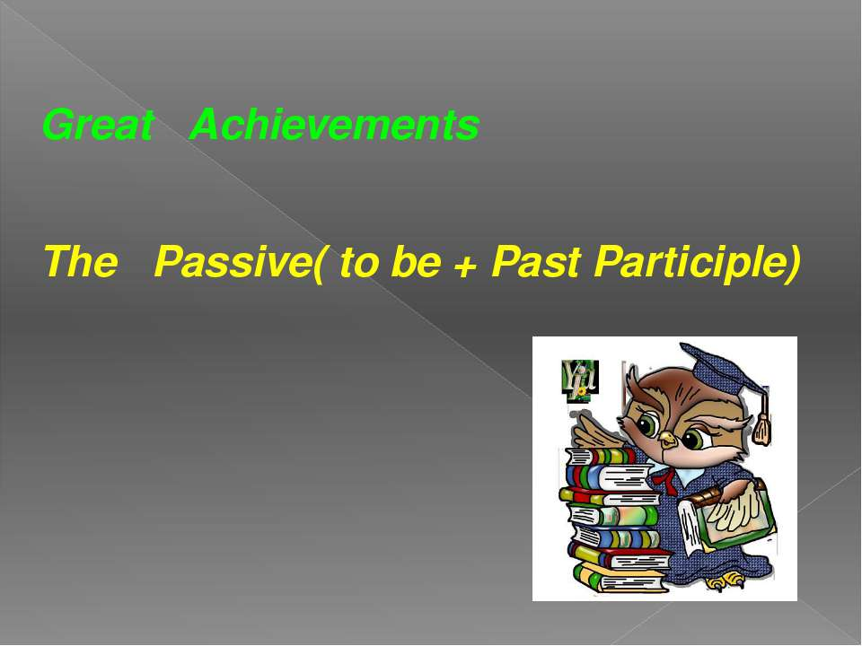 Great Achievements The Passive( to be + Past Participle)