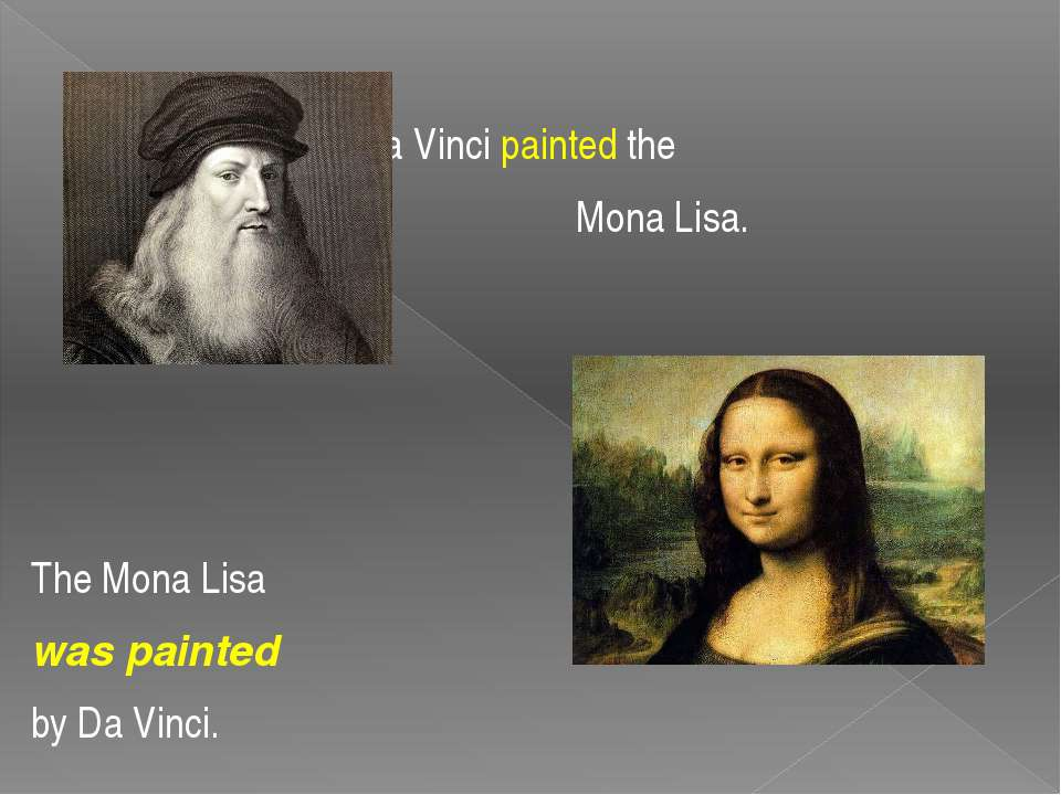 Da Vinci painted the Mona Lisa. The Mona Lisa was painted by Da Vinci.