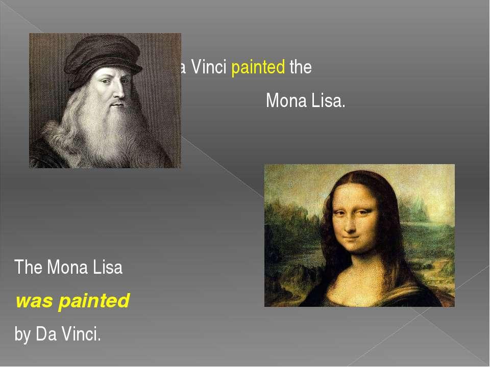 Da Vinci painted the Mona Lisa. The Mona Lisa was painted by Da Vinci.
