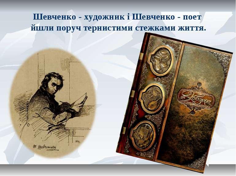 Шевченко - художник і Шевченко - поет йшли поруч тернистими стежками життя.