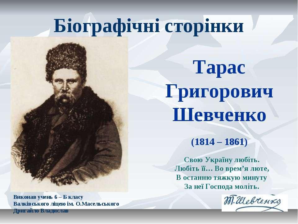 Тарас Григорович Шевченко (1814 – 1861) Свою Україну любіть. Любіть її… Во вр...