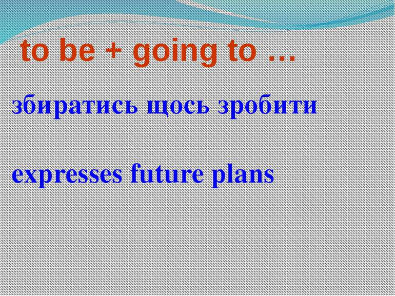 to be + going to … збиратись щось зробити expresses future plans