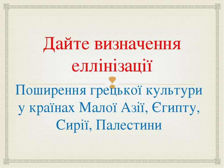 Дайте визначення еллінізації Поширення грецької культури у країнах Малої Азії...