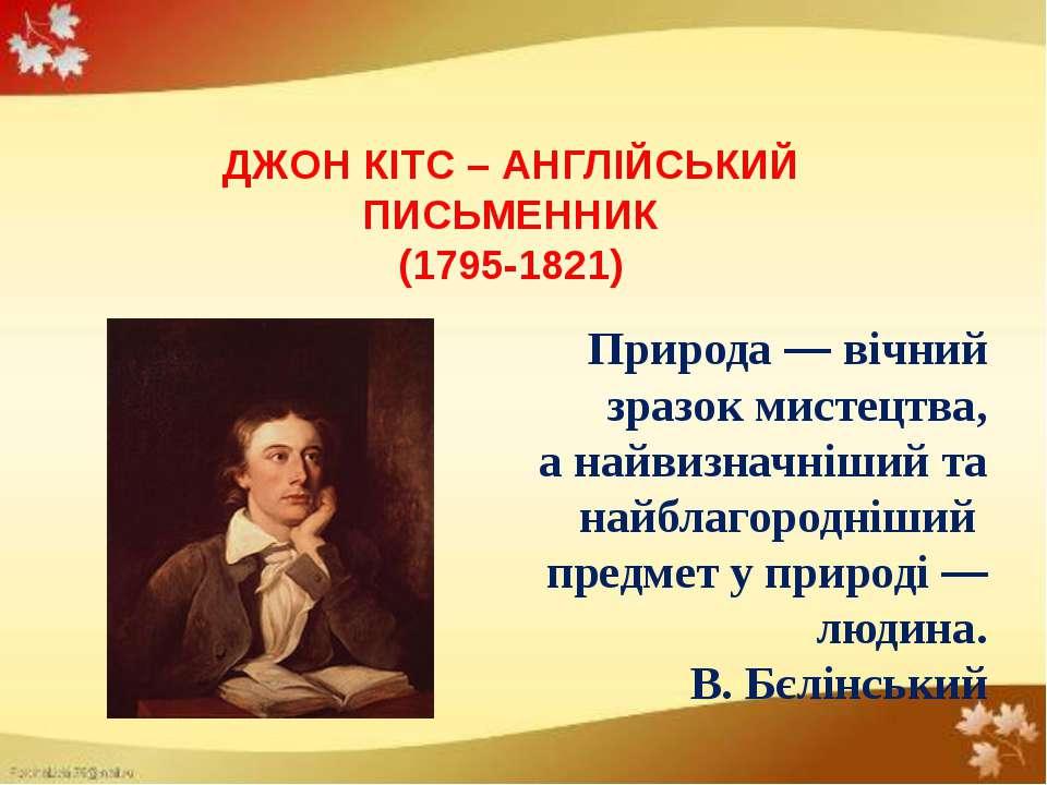 ДЖОН КІТС – АНГЛІЙСЬКИЙ ПИСЬМЕННИК (1795-1821) Природа — вічний зразок мистец...