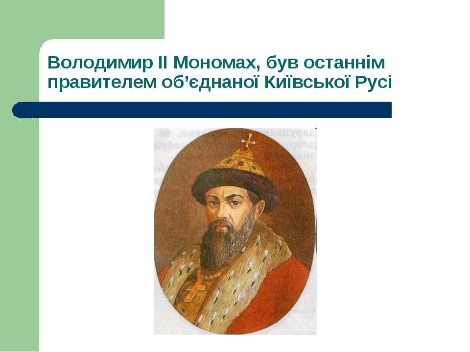 Володимир II Мономах, був останнім правителем об'єднаної Київської Русі