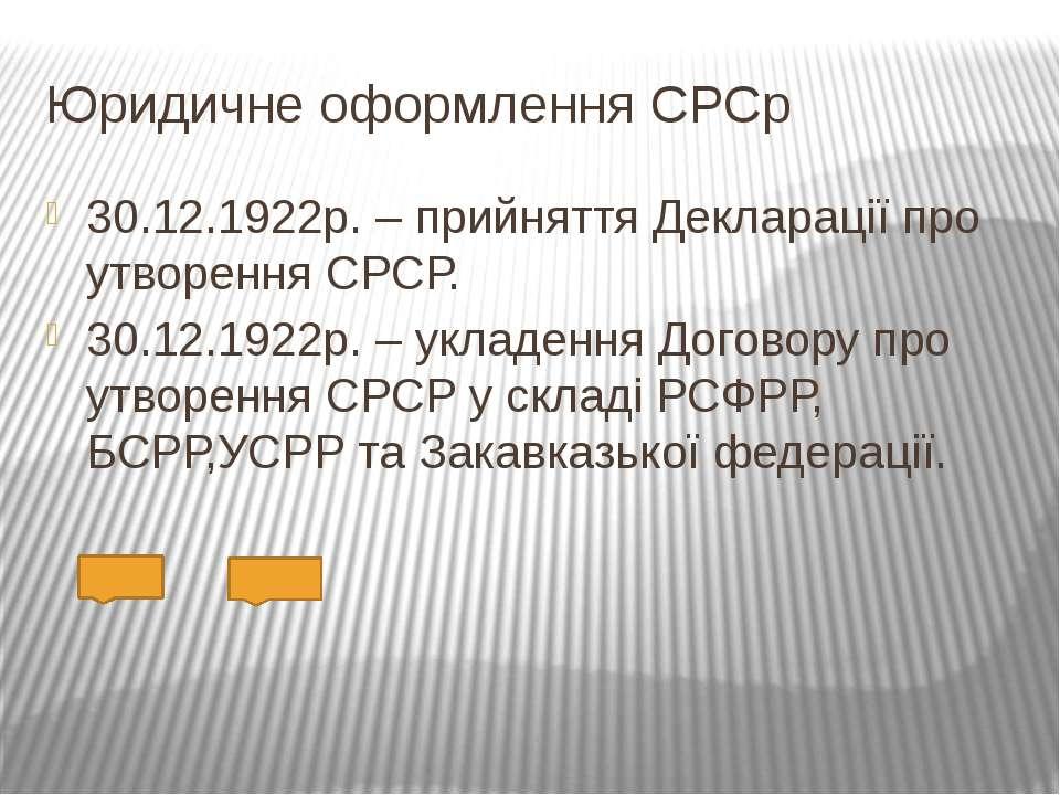 Юридичне оформлення СРСр 30.12.1922р. – прийняття Декларації про утворення СР...