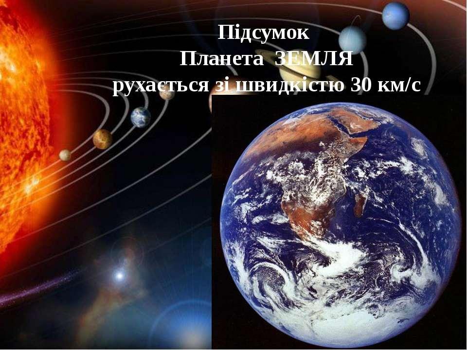 Підсумок Планета ЗЕМЛЯ рухається зі швидкістю 30 км/с