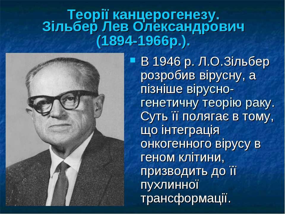 Теорії канцерогенезу. Зільбер Лев Олександрович (1894-1966р.). В 1946 р. Л.О....