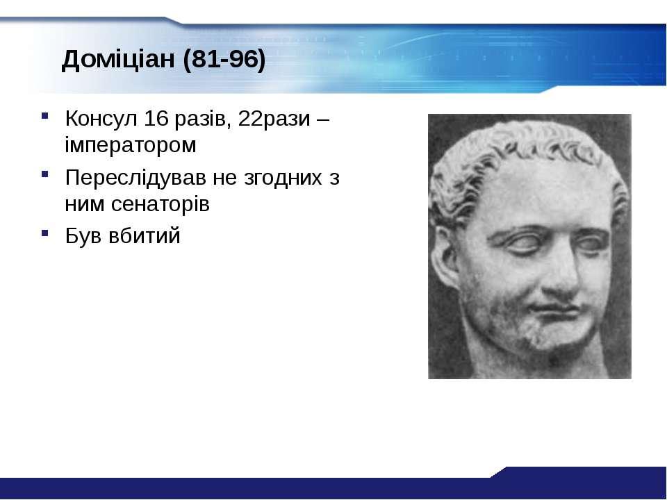 Доміціан (81-96) Консул 16 разів, 22рази –імператором Переслідував не згодних...
