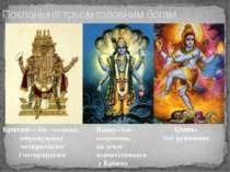 Поклоніння трьом головним богам Брахма— бог -творець; зображувався чотирилики...